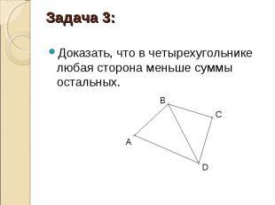 Доказать, что в четырехугольнике любая сторона меньше суммы остальных. Доказать,