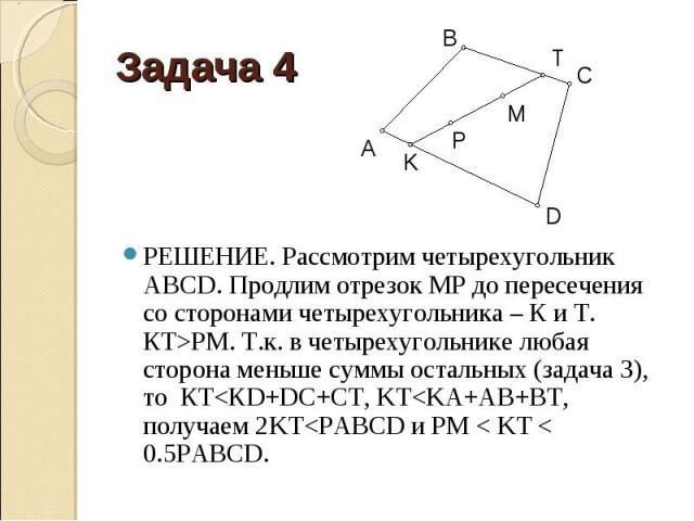 РЕШЕНИЕ. Рассмотрим четырехугольник АВСD. Продлим отрезок МР до пересечения со сторонами четырехугольника – К и Т. КТ>РМ. Т.к. в четырехугольнике любая сторона меньше суммы остальных (задача 3), то КТ<КD+DC+CT, KT<KA+AB+BT, получаем 2KT<…
