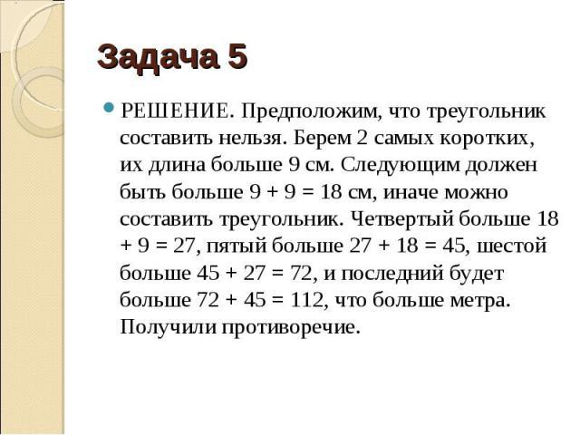 РЕШЕНИЕ. Предположим, что треугольник составить нельзя. Берем 2 самых коротких, их длина больше 9 см. Следующим должен быть больше 9 + 9 = 18 см, иначе можно составить треугольник. Четвертый больше 18 + 9 = 27, пятый больше 27 + 18 = 45, шестой боль…