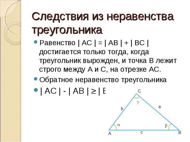 Равенство | AC | = | AB | + | BC | достигается только тогда, когда треугольник вырожден, и точка B лежит строго между A и C, на отрезке АС. Равенство | AC | = | AB | + | BC | достигается только тогда, когда треугольник вырожден, и точка B лежит стро…