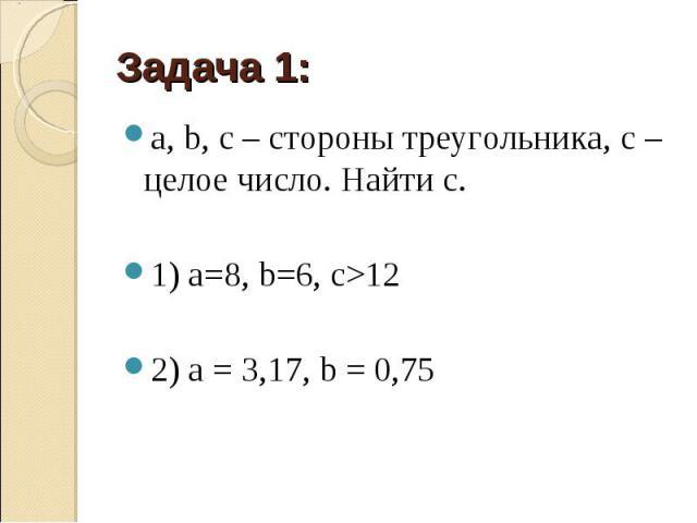 a, b, c– стороны треугольника, c– целое число. Найти c. a, b, c– стороны треугольника, c– целое число. Найти c. 1) а=8, b=6, с>12 2) a=3,17, b=0,75