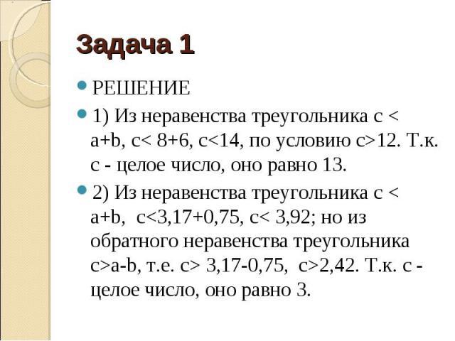 РЕШЕНИЕ РЕШЕНИЕ 1) Из неравенства треугольника c < a+b, с< 8+6, с<14, по условию с>12. Т.к. с - целое число, оно равно 13. 2) Из неравенства треугольника c < a+b, с<3,17+0,75, с< 3,92; но из обратного неравенства треугольника c&…