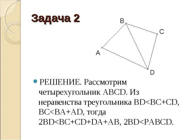 РЕШЕНИЕ. Рассмотрим четырехугольник АВСD. Из неравенства треугольника BD<BC+CD, BC<BA+AD, тогда 2BD<BC+CD+DA+AB, 2BD<PABCD.