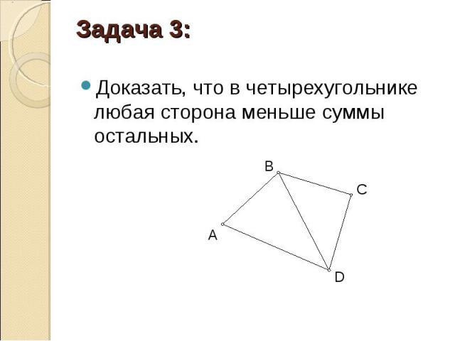 Доказать, что в четырехугольнике любая сторона меньше суммы остальных. Доказать, что в четырехугольнике любая сторона меньше суммы остальных.