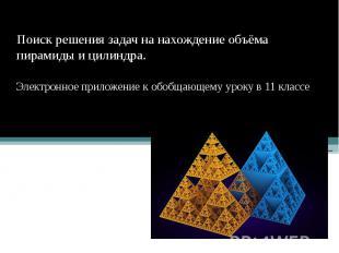 Поиск решения задач на нахождение объёма пирамиды и цилиндра. Электронное прилож