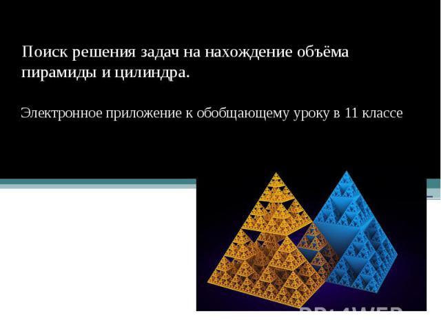Поиск решения задач на нахождение объёма пирамиды и цилиндра. Электронное приложение к обобщающему уроку в 11 классе