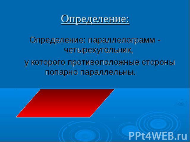 Определение: параллелограмм - четырехугольник, Определение: параллелограмм - четырехугольник, у которого противоположные стороны попарно параллельны.
