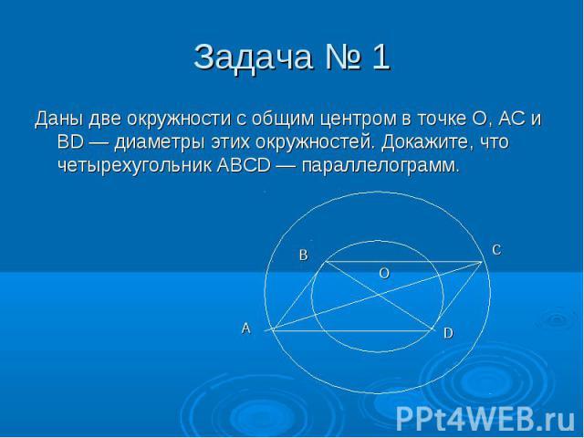 Даны две окружности с общим центром в точке О, АС и BD — диаметры этих окружностей. Докажите, что четырехугольник ABCD — параллелограмм. Даны две окружности с общим центром в точке О, АС и BD — диаметры этих окружностей. Докажите, что четырехугольни…