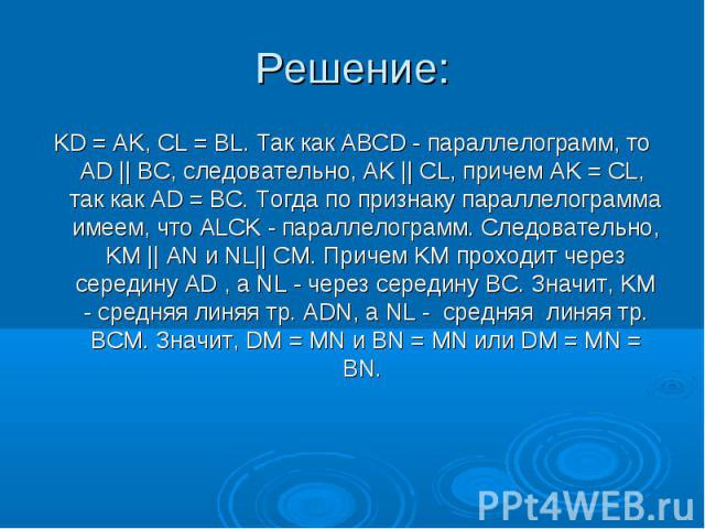 KD = AK, CL = BL. Так как ABCD - параллелограмм, то AD    BC, следовательно, AK    CL, причем AK = CL, так как AD = BC. Тогда по признаку параллелограмма имеем, что ALCK - параллелограмм. Следовательно, KM    AN и NL   CM. Причем KM проходит ч…