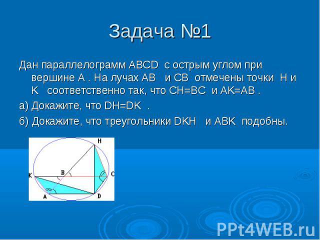 Дан параллелограмм ABCD с острым углом при вершине A . На лучах AB и CB отмечены точки H и K соответственно так, что CH=BC и AK=AB . Дан параллелограмм ABCD с острым углом при вершине A . На лучах AB и CB отмечены точки H и K соответственно так, что…