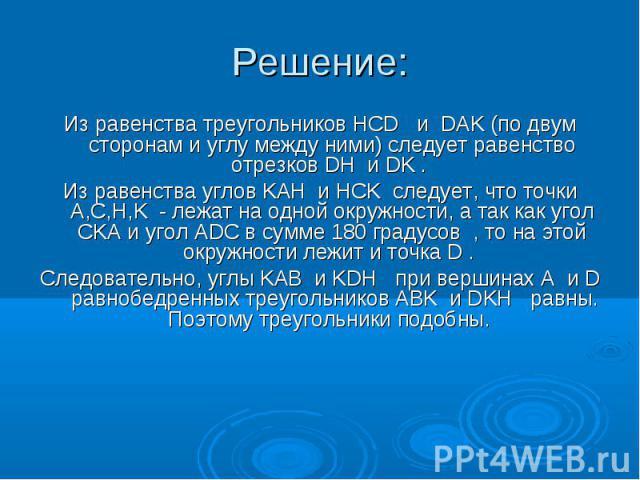Из равенства треугольников HCD и DAK (по двум сторонам и углу между ними) следует равенство отрезков DH и DK . Из равенства треугольников HCD и DAK (по двум сторонам и углу между ними) следует равенство отрезков DH и DK . Из равенства углов KAH и HC…