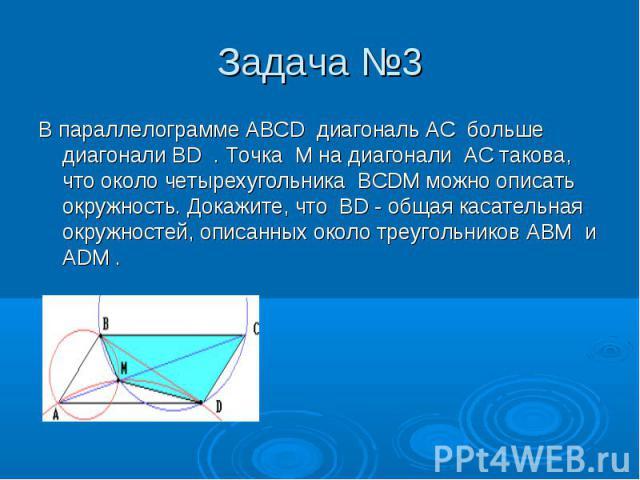 В параллелограмме ABCD диагональ AC больше диагонали BD . Точка M на диагонали AC такова, что около четырехугольника BCDM можно описать окружность. Докажите, что BD - общая касательная окружностей, описанных около треугольников ABM и ADM . В паралле…