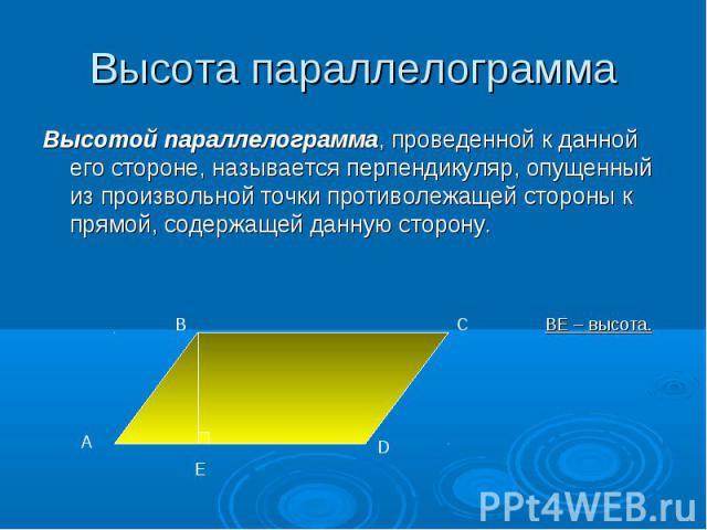 Высотой параллелограмма, проведенной к данной его стороне, называется перпендикуляр, опущенный из произвольной точки противолежащей стороны к прямой, содержащей данную сторону. Высотой параллелограмма, проведенной к данной его стороне, называется пе…
