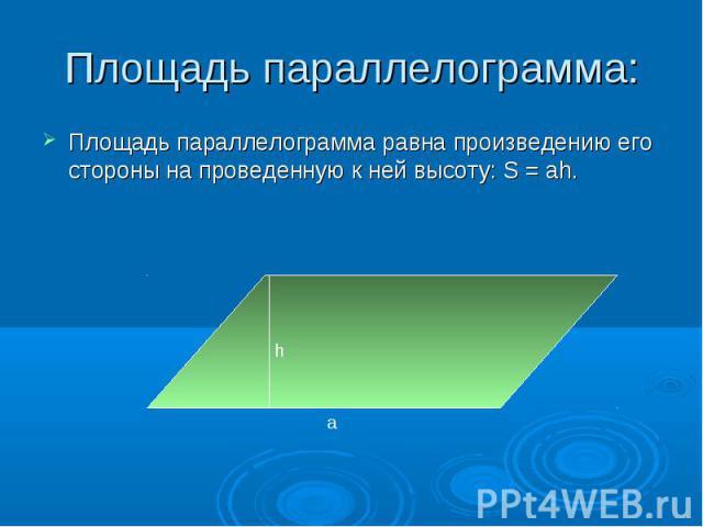 Площадь параллелограмма равна произведению его стороны на проведенную к ней высоту: S = ah. Площадь параллелограмма равна произведению его стороны на проведенную к ней высоту: S = ah.