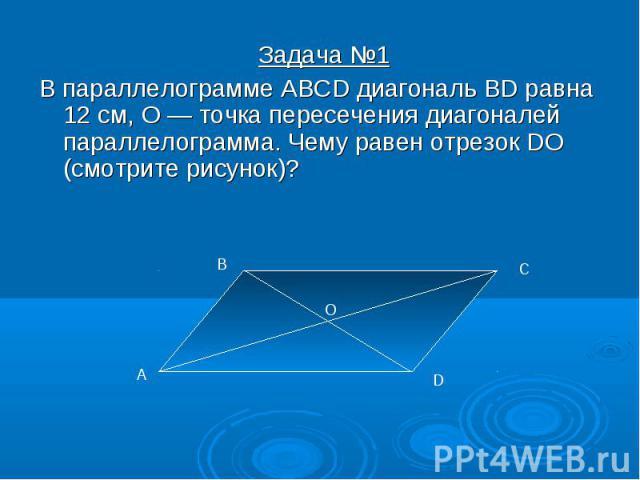 Задача №1 Задача №1 В параллелограмме ABCD диагональ BD равна 12 см, О — точка пересечения диагоналей параллелограмма. Чему равен отрезок DO (смотрите рисунок)?
