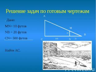 Решение задач по готовым чертежам . Дано: МN= 10 футов NВ = 20 футов СN= 500 фут