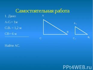 Самостоятельная работа 1. Дано: А1С1= 1м С1В1 = 1,2 м СВ= 6 м Найти АС.
