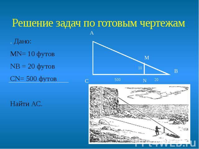 Решение задач по готовым чертежам . Дано: МN= 10 футов NВ = 20 футов СN= 500 футов Найти АС.