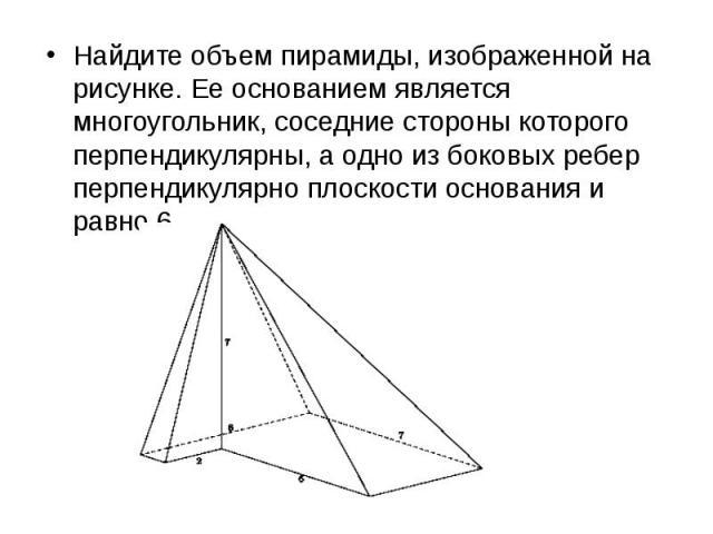 Найдите объем пирамиды, изображенной на рисунке. Ее основанием является многоугольник, соседние стороны которого перпендикулярны, а одно из боковых ребер перпендикулярно плоскости основания и равно 6. Найдите объем пирамиды, изображенной на рисунке.…