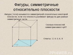 Фигура ( тело) называется симметричной относительно некоторой плоскости, если эт