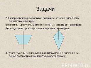 2. Начертить четырехугольную пирамиду, которая имеет одну плоскость симметрии. 2