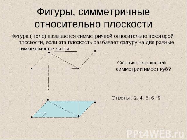 Фигура ( тело) называется симметричной относительно некоторой плоскости, если эта плоскость разбивает фигуру на две равные симметричные части. Фигура ( тело) называется симметричной относительно некоторой плоскости, если эта плоскость разбивает фигу…