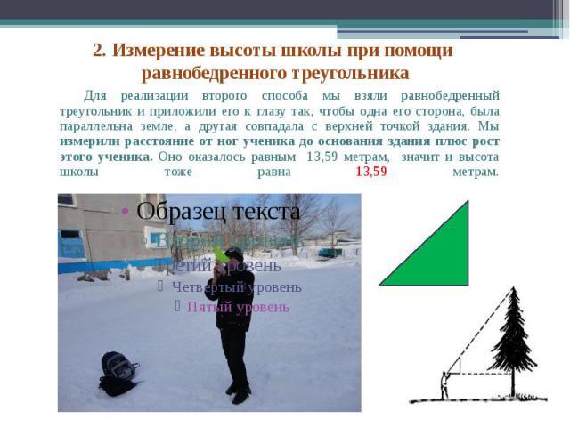 Для реализации второго способа мы взяли равнобедренный треугольник и приложили его к глазу так, чтобы одна его сторона, была параллельна земле, а другая совпадала с верхней точкой здания. Мы измерили расстояние от ног ученика до основания здания плю…