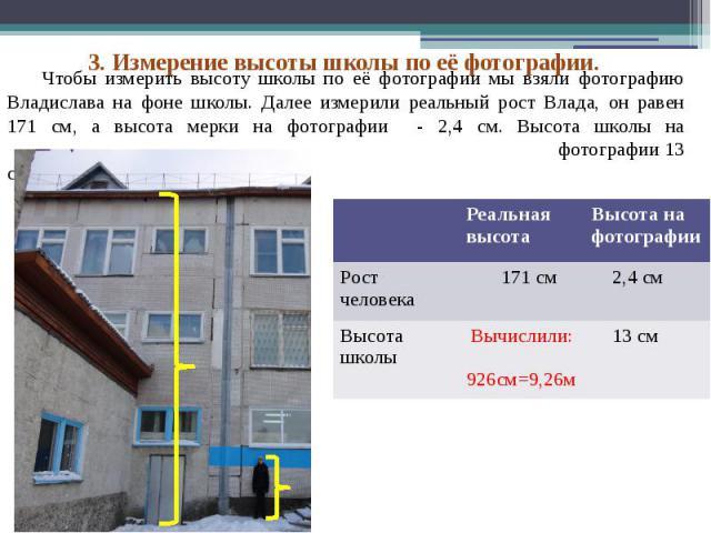 Чтобы измерить высоту школы по её фотографии мы взяли фотографию Владислава на фоне школы. Далее измерили реальный рост Влада, он равен 171 см, а высота мерки на фотографии - 2,4 см. Высота школы на фотографии 13 см.