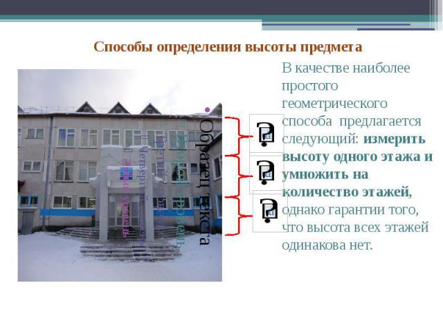 В качестве наиболее простого геометрического способа предлагается следующий: измерить высоту одного этажа и умножить на количество этажей, однако гарантии того, что высота всех этажей одинакова нет. В качестве наиболее простого геометрического спосо…