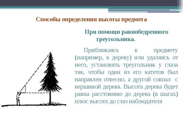 При помощи равнобедренного треугольника. При помощи равнобедренного треугольника. Приближаясь к предмету (например, к дереву) или удаляясь от него, установить треугольник у глаза так, чтобы один из его катетов был направлен отвесно, а другой совпал …