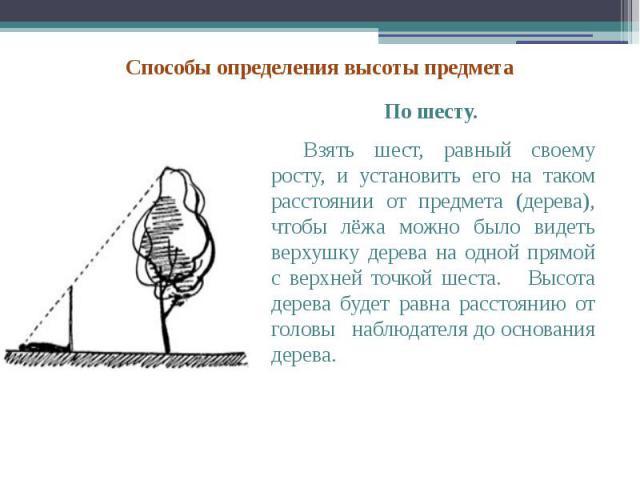 По шесту. По шесту. Взять шест, равный своему росту, и установить его на таком расстоянии от предмета (дерева), чтобы лёжа можно было видеть верхушку дерева на одной прямой с верхней точкой шеста. Высота дерева будет равна расстоянию от головы наблю…