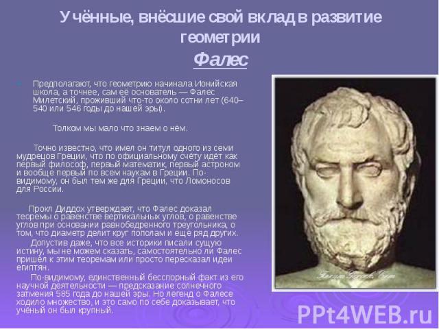 Учённые, внёсшие свой вклад в развитие геометрии Фалес Предполагают, что геометрию начинала Ионийская школа, а точнее, сам её основатель — Фалес Милетский, прожившийчто-тооколо сотни лет (640–540 или 546 годы до нашей эры). Толком мы мал…