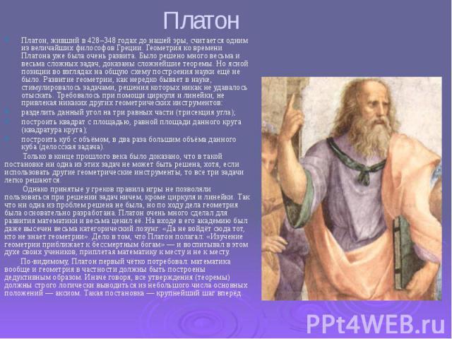 Платон Платон, живший в 428–348 годах до нашей эры, считается одним из величайших философов Греции. Геометрия ко времени Платона уже была очень развита. Было решено много весьма и весьма сложных задач, доказаны сложнейшие теоремы. Но ясной позиции в…