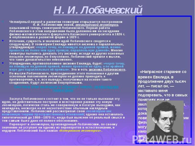 Н. И. Лобачевский Четвёртый период в развитии геометрии открывается построением Н. И. Лобачевским новой, неевклидовой геометрии, называемой теперь геометрией Лобачевского. Первая работа Лобачевского в этом направлении была доложена им на заседании ф…