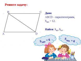 Дано: Дано: ABCD – параллелограмм, SABCD = 12. Найти: SABD , SBCD.