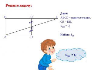 Дано: Дано: ABCD – прямоугольник, CE = DE, SABCD = Q. Найти: SABF.