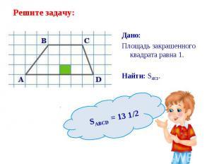 Дано: Дано: Площадь закрашенного квадрата равна 1. Найти: SABCD.