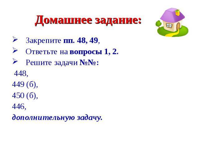 Закрепите пп. 48, 49, Закрепите пп. 48, 49, Ответьте на вопросы 1, 2. Решите задачи №№: 448, 449 (б), 450 (б), 446, дополнительную задачу.