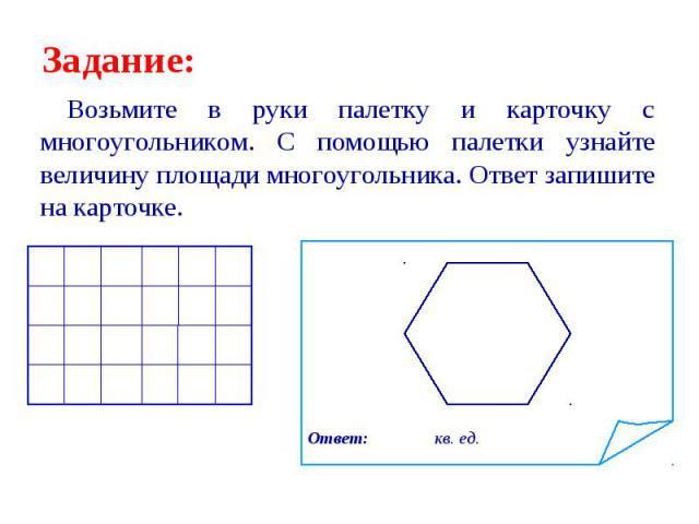 Возьмите в руки палетку и карточку с многоугольником. С помощью палетки узнайте величину площади многоугольника. Ответ запишите на карточке. Возьмите в руки палетку и карточку с многоугольником. С помощью палетки узнайте величину площади многоугольн…