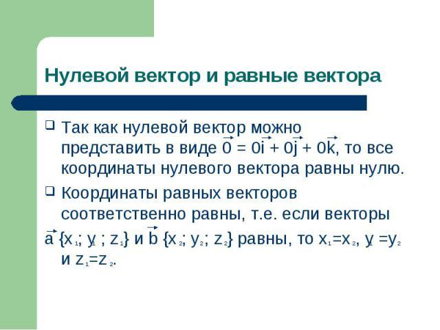 Так как нулевой вектор можно представить в виде 0 = 0i + 0j + 0k, то все координаты нулевого вектора равны нулю. Так как нулевой вектор можно представить в виде 0 = 0i + 0j + 0k, то все координаты нулевого вектора равны нулю. Координаты равных векто…