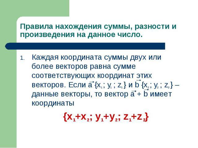 Каждая координата суммы двух или более векторов равна сумме соответствующих координат этих векторов. Если a {x ; y ; z } и b {x ; y ; z } – данные векторы, то вектор a + b имеет координаты Каждая координата суммы двух или более векторов равна сумме …