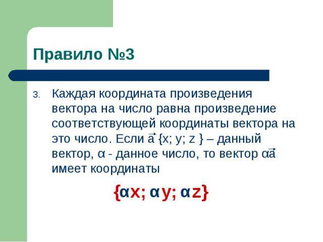 Каждая координата произведения вектора на число равна произведение соответствующей координаты вектора на это число. Если a {x; y; z } – данный вектор, α - данное число, то вектор αa имеет координаты Каждая координата произведения вектора на число ра…