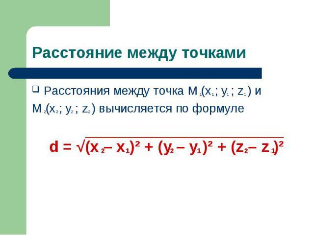 Расстояния между точка M (x ; y ; z ) и Расстояния между точка M (x ; y ; z ) и M (x ; y ; z ) вычисляется по формуле d = √(x – x )² + (y – y )² + (z – z )²