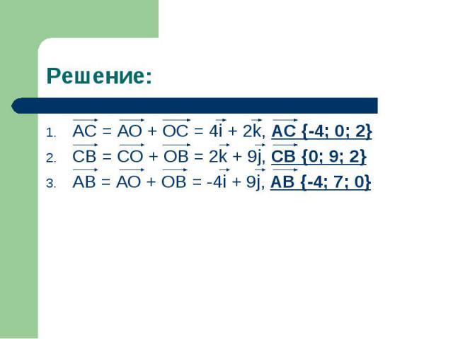 AC = AO + OC = 4i + 2k, AC {-4; 0; 2} AC = AO + OC = 4i + 2k, AC {-4; 0; 2} CB = CO + OB = 2k + 9j, CB {0; 9; 2} AB = AO + OB = -4i + 9j, AB {-4; 7; 0}