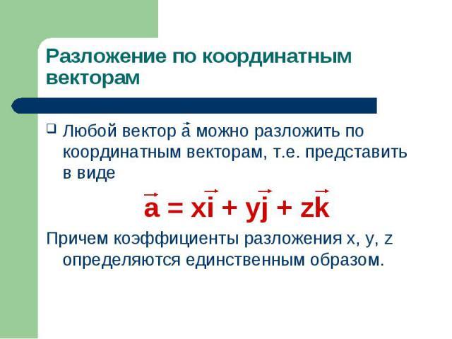 Любой вектор a можно разложить по координатным векторам, т.е. представить в виде Любой вектор a можно разложить по координатным векторам, т.е. представить в виде а = xi + yj + zk Причем коэффициенты разложения x, y, z определяются единственным образом.
