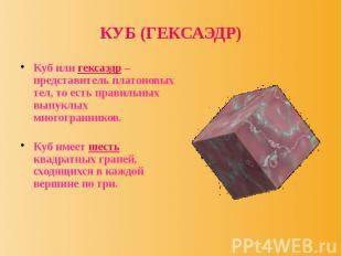 КУБ (ГЕКСАЭДР) Куб или гексаэдр – представитель платоновых тел, то есть правильн