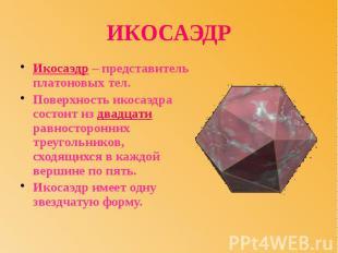 ИКОСАЭДР Икосаэдр – представитель платоновых тел. Поверхность икосаэдра состоит