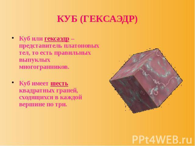 КУБ (ГЕКСАЭДР) Куб или гексаэдр – представитель платоновых тел, то есть правильных выпуклых многогранников. Куб имеет шесть квадратных граней, сходящихся в каждой вершине по три.