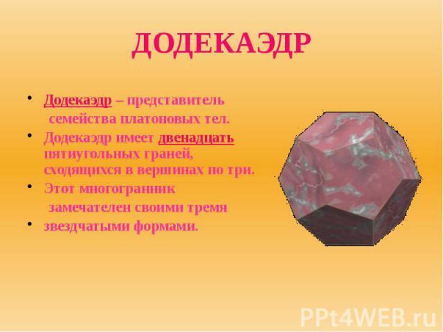 ДОДЕКАЭДР Додекаэдр – представитель семейства платоновых тел. Додекаэдр имеет двенадцать пятиугольных граней, сходящихся в вершинах по три. Этот многогранник замечателен своими тремя звездчатыми формами.