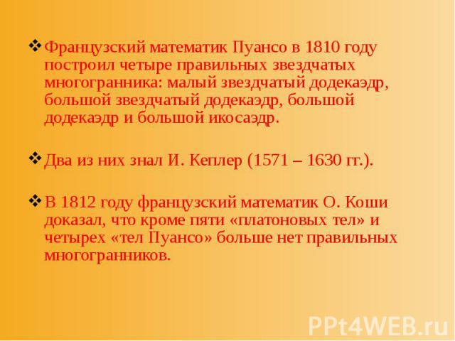 Французский математик Пуансо в 1810 году построил четыре правильных звездчатых многогранника: малый звездчатый додекаэдр, большой звездчатый додекаэдр, большой додекаэдр и большой икосаэдр. Французский математик Пуансо в 1810 году построил четыре пр…